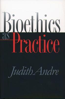 Bioethics as Practice Judith Andre