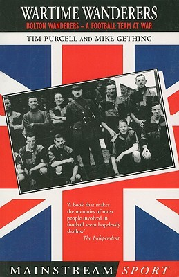 Wartime Wanderers: Bolton Wanderers - A Football Team at War Tim Purcell