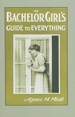 The Bachelor Girls Guide to Everything Agnes M. Miall