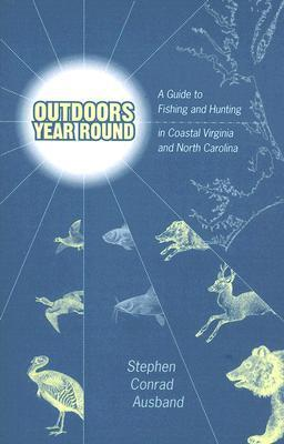 Outdoors Year Round: A Guide to Fishing and Hunting in Coastal Virginia and North Carolina Stephen C. Ausband