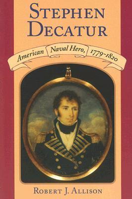 Stephen Decatur: American Naval Hero, 1779-1820  by  Robert J. Allison