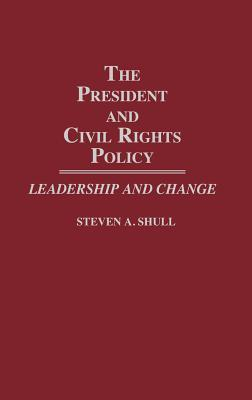 The President and Civil Rights Policy: Leadership and Change  by  Steven A. Shull
