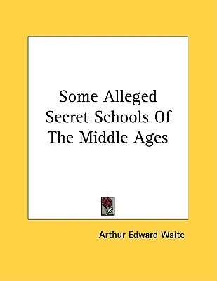 Some Alleged Secret Schools of the Middle Ages Arthur Edward Waite