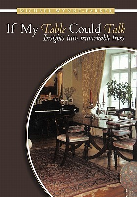 If My Table Could Talk: Insights Into Remarkable Lives Michael Wynne-Parker