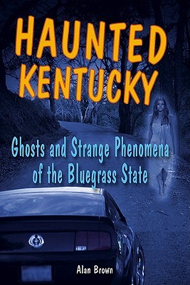 Haunted Kentucky: Ghosts and Phenomena of the Bluegrass State Alan Brown