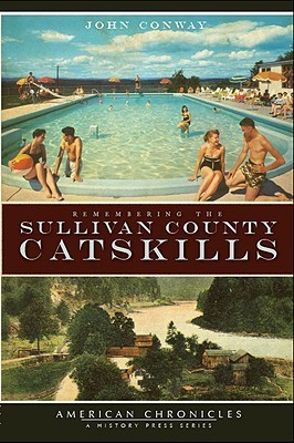Remembering the Sullivan County Catskills (American Chronicles  by  John Conway