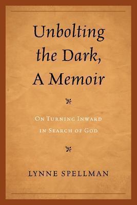 Unbolting the Dark, a Memoir: On Turning Inward in Search of God Lynne Spellman