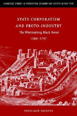 State Corporatism and Proto-Industry: The Wurttemberg Black Forest, 1580 1797 Sheilagh Ogilvie