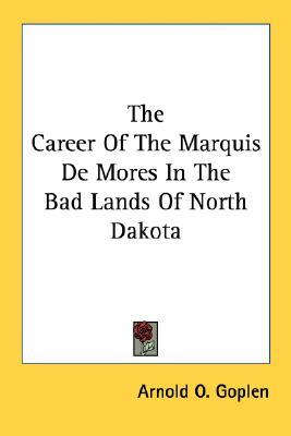 The Career of the Marquis de Mores in the Bad Lands of North Dakota Arnold O. Goplen
