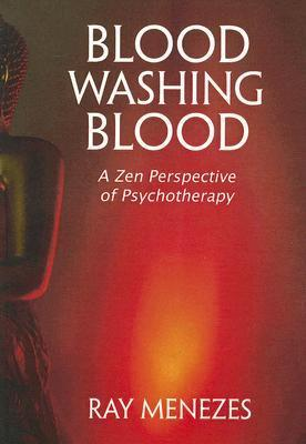 Blood Washing Blood: A Zen Perspective of Psychotherapy  by  Ray Menezes