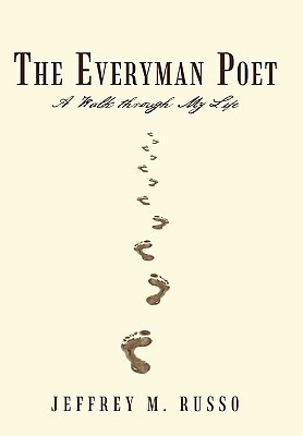 The Everyman Poet: A Walk Through My Life Jeffrey M. Russo