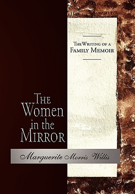 The Women in the Mirror: The Writing of a Family Memoir Marguerite Morris Willis