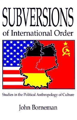 Subversions of International Order: Studies in the Political Anthropology of Culture John Borneman