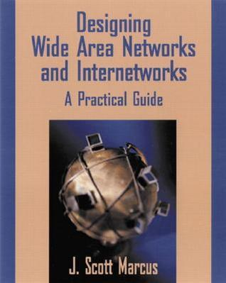Designing Wide Area Networks and Internetworks: A Practical Guide: A Practical Guide J. Scott Marcus