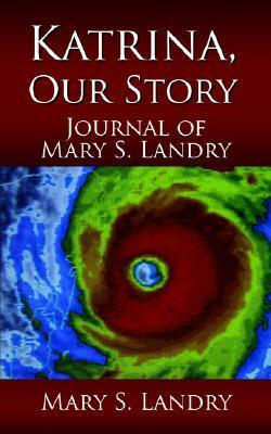 Katrina, Our Story: Journal of Mary S. Landry  by  Mary S. Landry