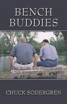 Bench Buddies: Humor, Tales, and Philosophy from the Educational Trenches and the Neighborhood Benches  by  Chuck Sodergren