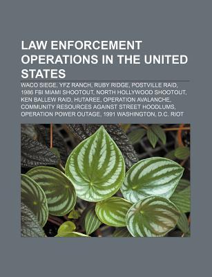 Law Enforcement Operations in the United States: Waco Siege, Yfz Ranch, Ruby Ridge, Postville Raid, 1986 FBI Miami Shootout  by  Books LLC