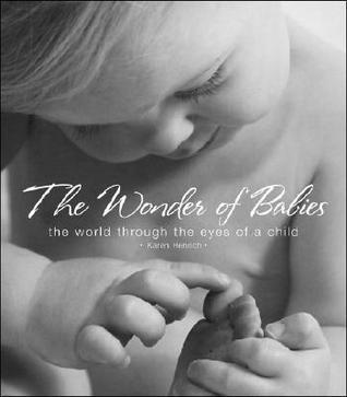 The Wonder of Babies: The World Through the Eyes of a Child Karen Henrich