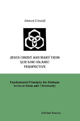 Jesus Christ and Mary from Quranic-Islamic Perspective. Fundamental Principles for Dialogue Between Islam and Christianity Ahmed Ginaidi