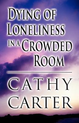 Dying of Loneliness in a Crowded Room Cathy Carter