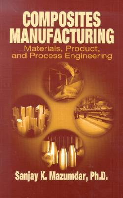 Composites Manufacturing: Materials, Product and Process Engineering Sanjay Mazumdar