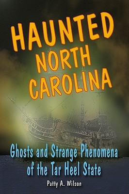 Haunted North Carolina: Ghosts and Strange Phenomena of the Tar Heel State Patty A. Wilson