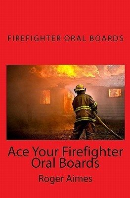 Ace Your Firefighter Oral Boards: The Ultimate Guide to a Successful Oral Board Interview  by  Roger Aimes