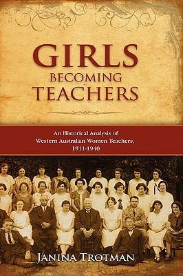 Girls Becoming Teachers: An Historical Analysis of Western Australian Women Teachers, 1911-1940 Janina Trotman