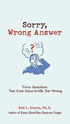 Sorry, Wrong Answer: Trivia Questions That Even Know-It-Alls Get Wrong  by  Rod L. Evans