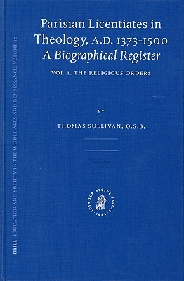 Parisian Licentiates in Theology, A.D. 1373-1500: A Biographical Register (Education and Society in the Middle Ages and Renaissance, V. 18, etc.) (Vol I)  by  Thomas   Sullivan