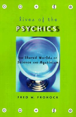 Lives of the Psychics: The Shared Worlds of Science and Mysticism  by  Fred M. Frohock