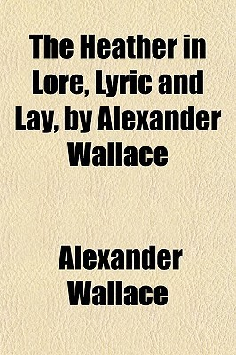 The Heather in Lore, Lyric and Lay,  by  Alexander Wallace by Alexander Wallace