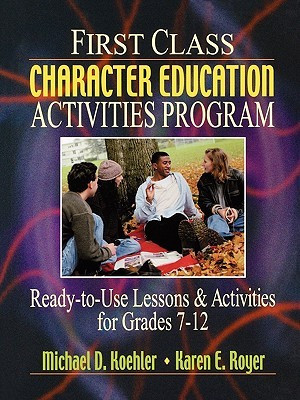 First Class Character Education Activities Program: Ready-To-Use Lessons and Activities for Grades 7 - 12  by  Michael D. Koehler