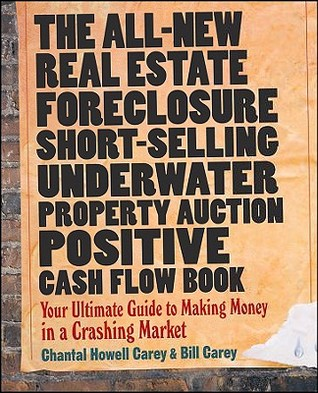 The All-New Real Estate Foreclosure, Short-Selling, Underwater, Property Auction, Positive Cash Flow Book: Your Ultimate Guide to Making Money in a Crashing Market Chantal Howell Carey