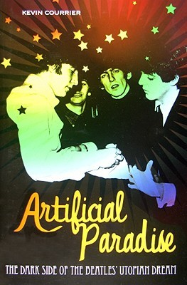 Artificial Paradise: The Dark Side of the Beatles Utopian Dream: The Dark Side of the Beatles Utopian Dream  by  Kevin Courrier