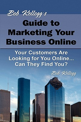 Bob Kelloggs Guide to Marketing Your Business Online: Your Customers Are Looking for You Online... Can They Find You? Bob Kellogg