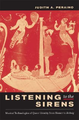 Listening to the Sirens: Musical Technologies of Queer Identity from Homer to Hedwig  by  Judith A. Peraino