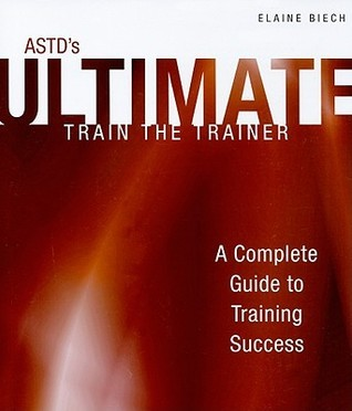ASTDs Ultimate Train the Trainer: A Complete Guide to Training Success (Astd Ultimate Series)  by  Elaine Biech
