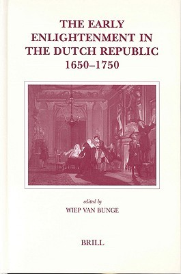 The Early Enlightenment in the Dutch Republic, 1650-1750: Selected Papers of a Conference Held at the Herzog August Bibliothek Wolfenbuttel, 22-23 March 2001  by  Wiep Van Bunge