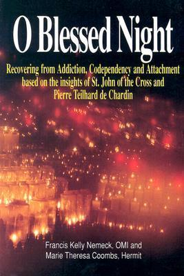 O Blessed Night!: Recovering from Addiction, Codependency, and Attachment Based on the Insights of St. John of the Cross and Pierre Teilhard De Chardin  by  Francis Kelly Nemeck