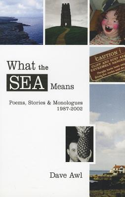 What the Sea Means: Poems, Stories & Monologues Dave Awl