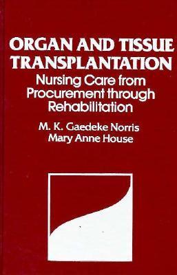 Organ and Tissue Transplantation: Nursing Care from Procurement Through Rehabilitation  by  Michael K. Norris
