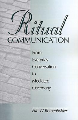 Ritual Communication: From Everyday Conversation To Mediated Ceremony  by  Eric W. Rothenbuhler
