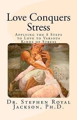 Love Conquers Stress: Applying the 8 Steps to Love to Various Kinds of Stress Stephen Royal Jackson