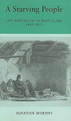 A Starving People: Life and Death in West Clare, 1845-1851 Ignatius Murphy