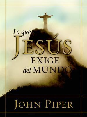 Lo que Jesus exige: What Jesus Demands from the World John Piper