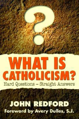 What is Catholicism?: Hard Questions--Straight Answers John Redford