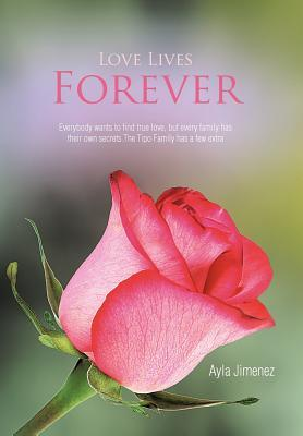 Love Lives Forever: Everybody Wants to Find True Love, But Every Family Has Their Own Secrets.the Tipo Family Has a Few Extra  by  Ayla Jimenez
