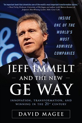 Jeff Immelt and the New GE Way: How Immelt Rose to the Top, Overcame Leadership Challenges and Transformed GE for the 21st Century  by  David Magee