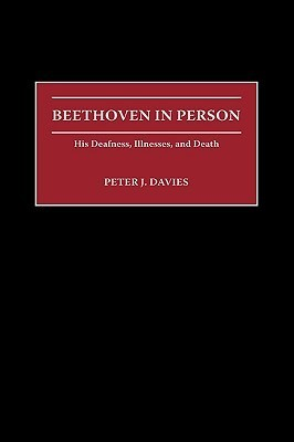 Beethoven in Person: His Deafness, Illnesses, and Death  by  Peter J. Davies
